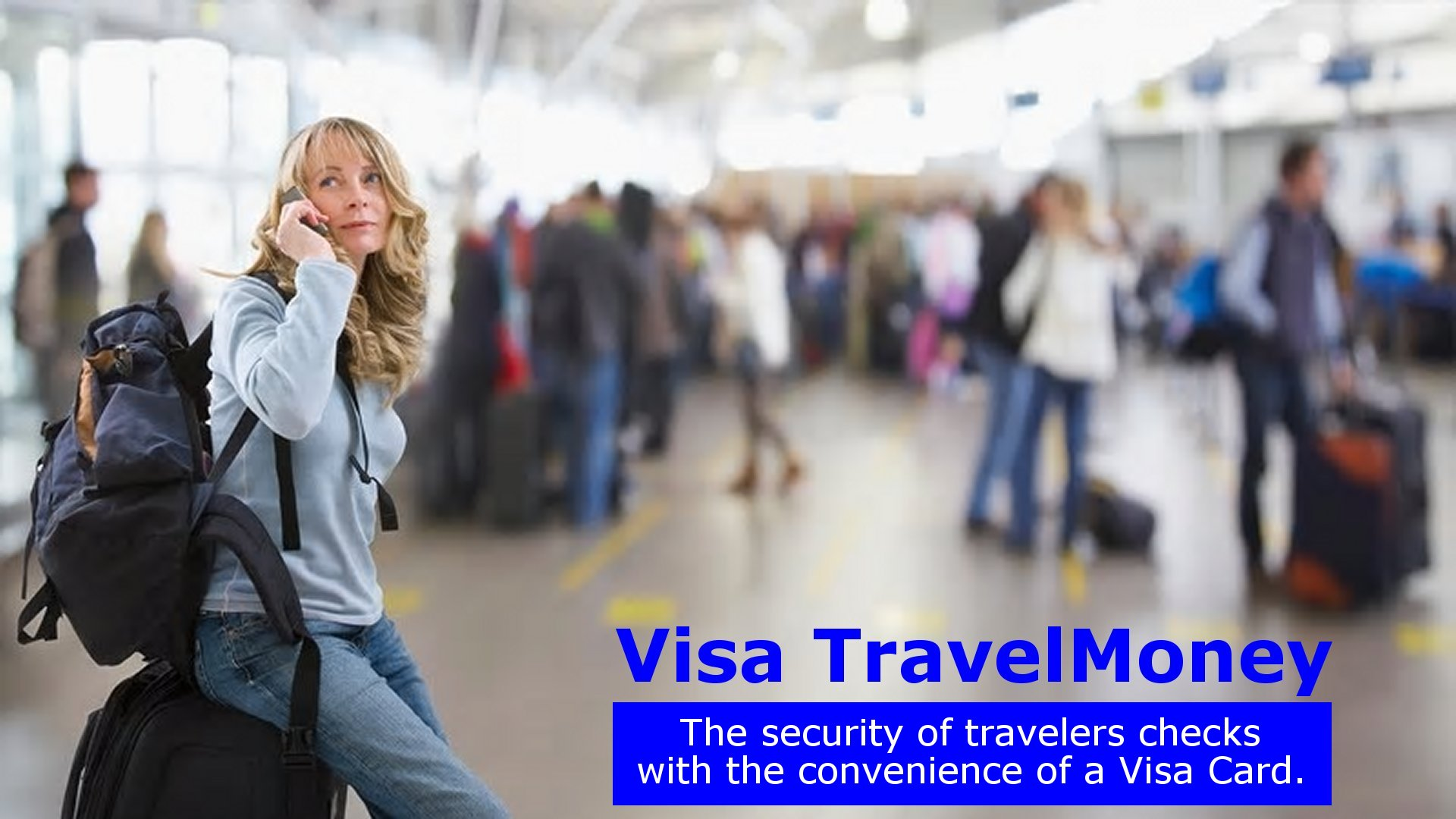 Visa TravelMoney: the security of travelers checks with the convenience of a Visa card.